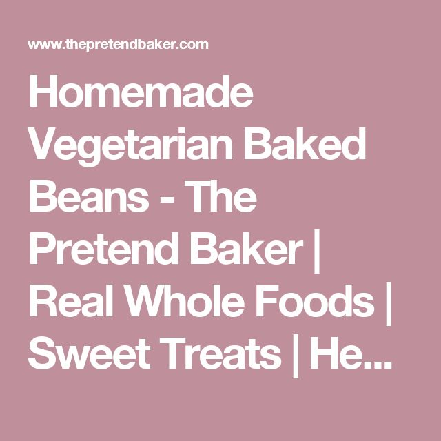 Homemade Vegetarian Baked Beans - The Pretend Baker | Real Whole Foods | Sweet Treats | Healthy Living |
