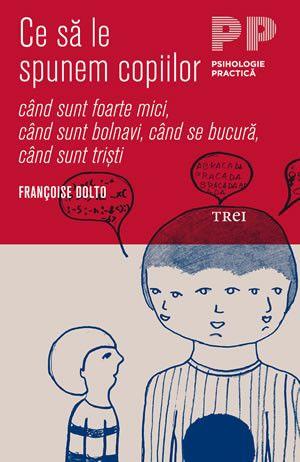 Francoise Dolto - Ce sa le spunem copiilor - cand sunt foarte mici, cand sunt bolnavi, cand se bucura, cand sunt tristi - - elefant.ro
