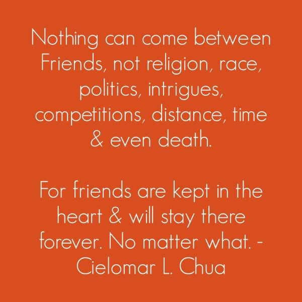 Nothing can come between Friends, not religion, race, politics, intrigues, competitions, distance, time & even death.   For friends are kept in the heart & will stay there forever. No matter what. - Cielomar L. Chua