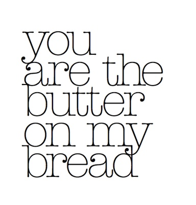 You are the butter on my bread ❥