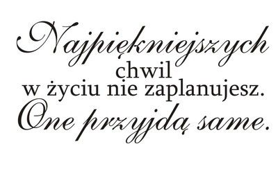 źródło: http://i.pinger.pl/pgr166/3133576e000d087c531766b4/cytaty-sentencje-napisy_7685.jpg
