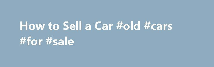 How to Sell a Car #old #cars #for #sale http://cars.remmont.com/how-to-sell-a-car-old-cars-for-sale/  #how to sell a car # How to Sell a Car Successfully selling a car involves thorough market research, effective advertising, fair pricing and covering yourself legally. While you might be in a hurry to quickly get your car off your hands, practicing patience will go a long way to ensuring a successful sale and…The post How to Sell a Car #old #cars #for #sale appeared first on Cars.