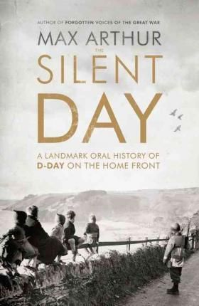 The Silent Day : A Landmark Oral History of D-Day on the Home Front DOWNLOAD PDF/ePUB [Max Arthur] - ARTBYDJBOY-BOOK
