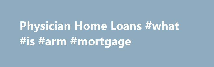 Physician Home Loans #what #is #arm #mortgage http://money.remmont.com/physician-home-loans-what-is-arm-mortgage/  #physician mortgage loans # Still unsure about physician home loan programs? It s OK! We get it you aren t a financial guru, yet. Here is the bare bones, no bull explanation of these specialty home loans. Physician home loans were designed with Residents, Fellows, and New In Practice Physicians in mind. Some banks have extend the program to Dentist. Optometrist. Podiatrists and…