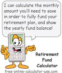 Retirement Fund Calculator for calculating how much you need to be saving each month to fully fund your plan.
