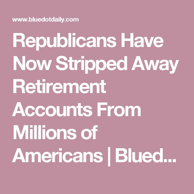 Republicans Have Now Stripped Away Retirement Accounts From Millions of Americans | Bluedot Daily