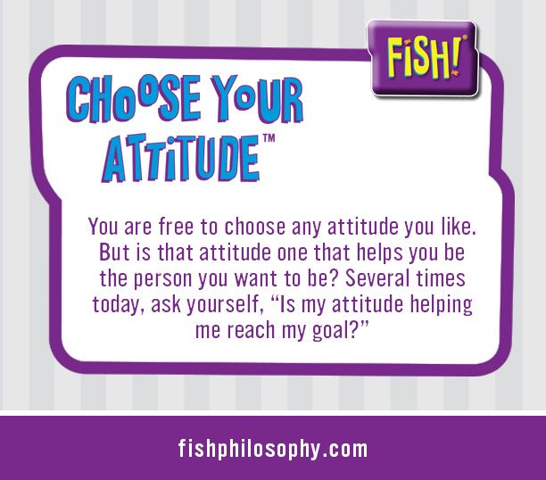 The FISH! Philosophy: Choose Your Attitude www.fishphilosophy.com ...