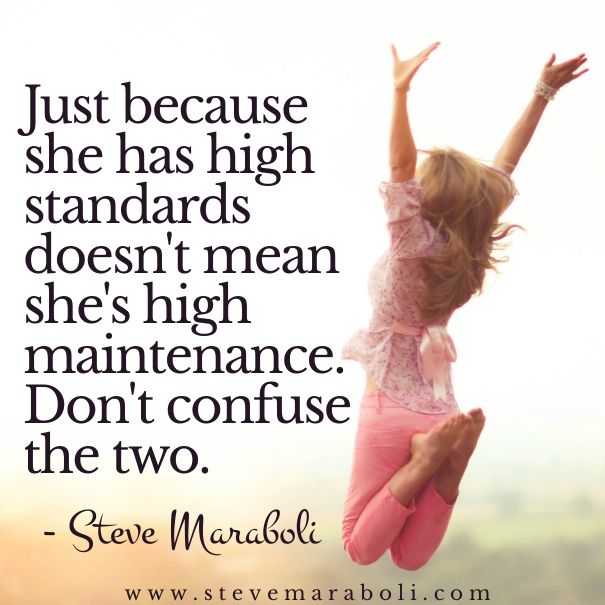 Just because she has high standards doesn't mean she's high maintenance. Don't confuse the two. - Steve Maraboli