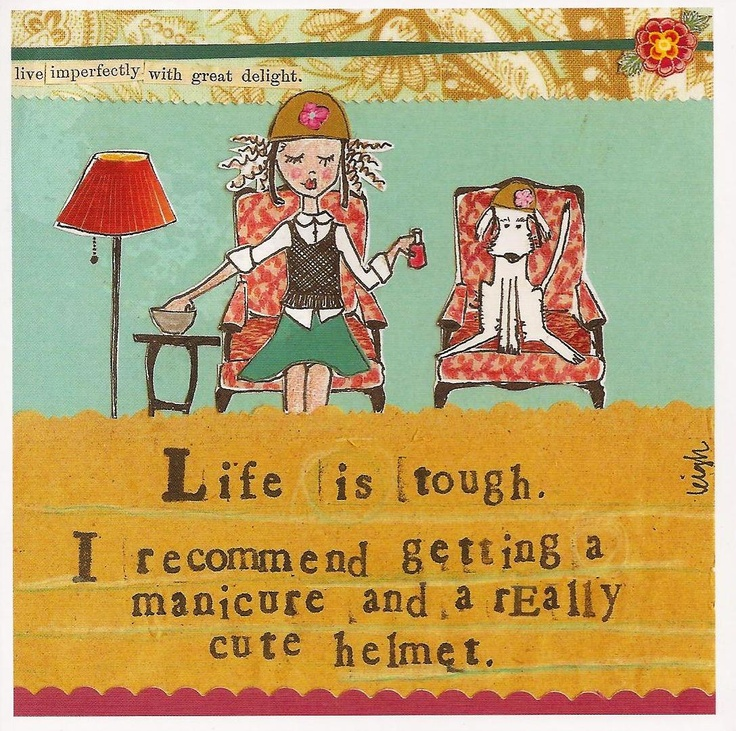 """""""Life is tough. I recommend getting a manicure and a really cute helmet."""""""