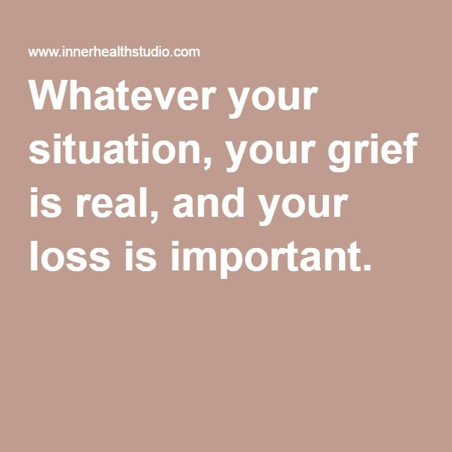 Whatever your situation, your grief is real, and your loss is important.