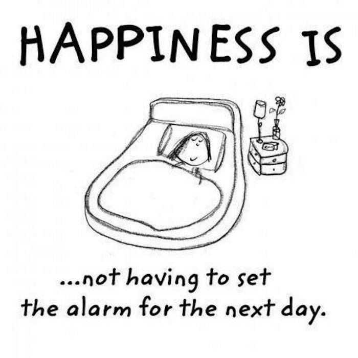 Happiness Not Having To Set An Alarm