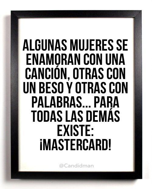 """""""Algunas #Mujeres se enamoran con una #Cancion, otras con un #Beso y otras con #Palabras... Para todas las demás existe: #MasterCard"""" #Citas #Frases @Candidman"""