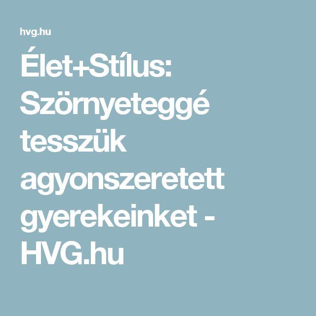Élet+Stílus: Szörnyeteggé tesszük agyonszeretett gyerekeinket - HVG.hu