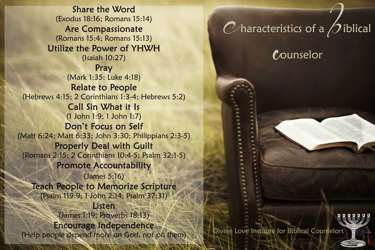 Characteristics of a good Biblical Counselor  Share the Word (Exodus 18:16; Romans 15:14)  Are Compassionate (Romans 15:4; Romans 15:13)  Utilize the Power of YHWH (Isaiah 10:27)  Pray (Mark 1:35; Luke 4:18)  Relate to People (Hebrews 4:15; 2 Corinthians 1:3-4; Hebrews 5:2)  Call Sin What it Is (1 John 1:9; 1 John 1:7)  Don't Focus on Self (Matthew 6:24; Matthew 6:33; John 3:30; Philippians 2:3-5)  Properly Deal with Guilt (Romans 2:15; 2 Corinthians 10:4-5; Psalm 32:1-5)  Promote…