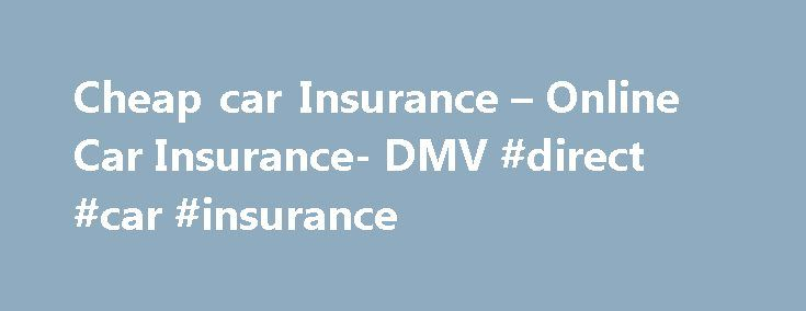 Cheap car Insurance – Online Car Insurance- DMV #direct #car #insurance http://insurances.remmont.com/cheap-car-insurance-online-car-insurance-dmv-direct-car-insurance/  #buy auto insurance online # Car Insurance Vehicle insurance Car owners buy car insurances for a whole variety of reasons. The primary reason however remains to protect oneself from bodily injury and/or physical damage resulting from traffic accidents and any liability that may result from such collisions. Car insurances are…