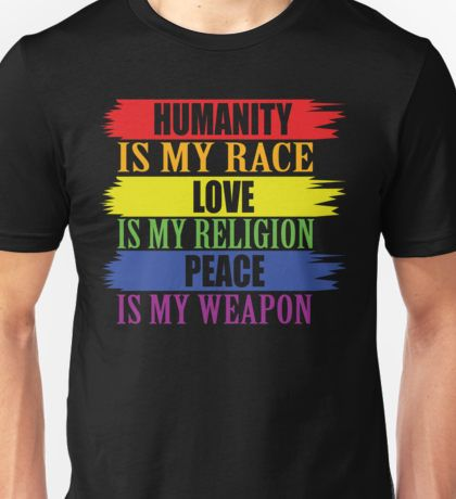 Humanity is my race  Love is my religion  Peace is my weapon Unisex T-Shirt