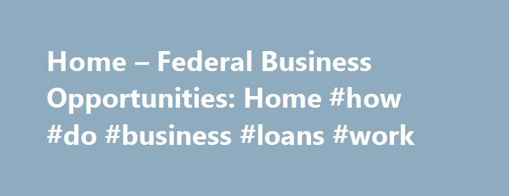 Home – Federal Business Opportunities: Home #how #do #business #loans #work http://busines.remmont.com/home-federal-business-opportunities-home-how-do-business-loans-work/  #business opportunities # Accessibility Information Search more than 38,000* federal opportunities. SAM.gov REGISTRATION IS FREE: There is NO FEE to register, or maintain your registration, in the System for Award Management (SAM.gov). If you receive an email from a company claiming to represent SAM.gov, be cautious. If…
