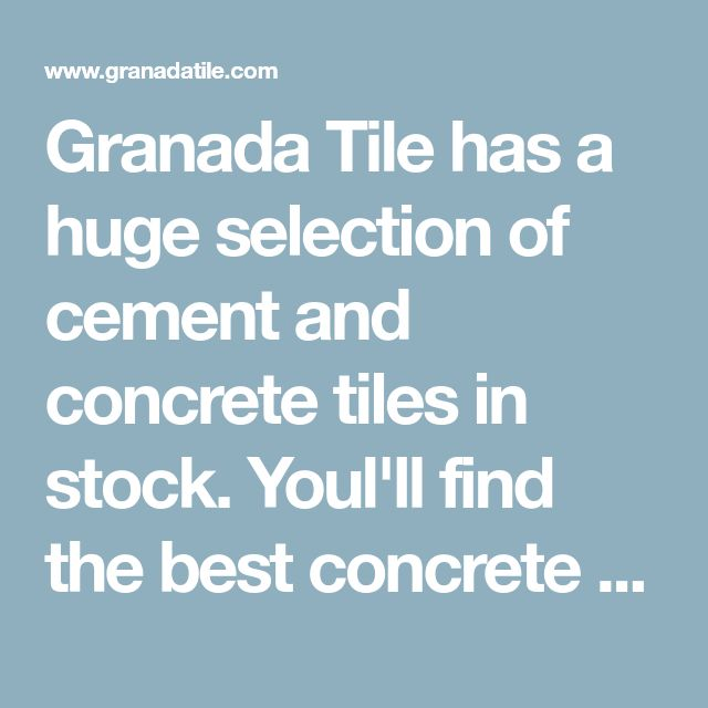 Granada Tile has a huge selection of cement and concrete tiles in stock. Youl'll find the best concrete tile prices online and a variety of styles. Shop Now!