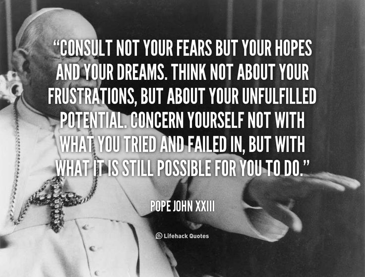 Consult not your fears but your hopes and your dreams. Think not about your frustrations, but about your unfulfilled potential. Concern yourself not with what you tried and failed in, but with what it is still possible for you to do. - Pope John XXIII at Lifehack QuotesMore great quotes at http://quotes.lifehack.org/by-author/pope-john-xxiii/