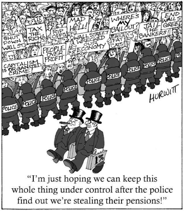 "Cartoon of rich men walking past a line of riot police holding back protesters. One rich man is saying to another, ""I'm just hoping we can keep this whole thing under control after the police find out we're stealing their pensions."""