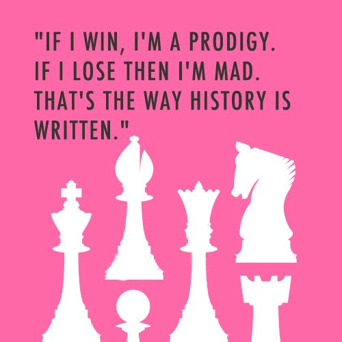 If I win, I'm a prodigy.  If I lose then I'm mad.