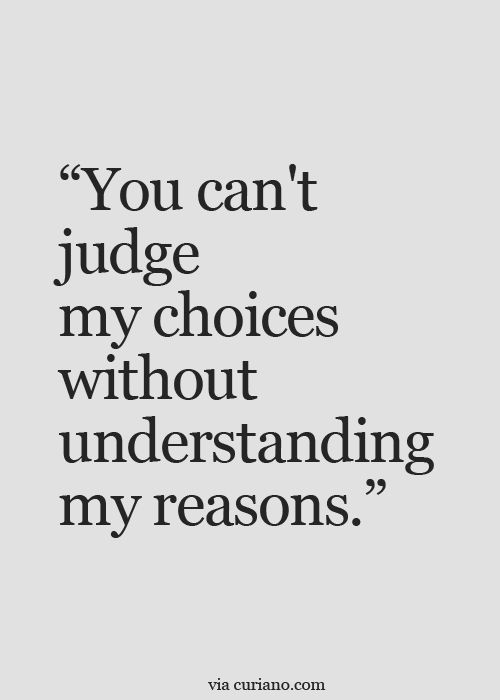 This couldn't be more true. When we don't know what someone else has gone through in their lifetime, how could we EVER judge choices or decisions they make? Open up the conversation, maybe ask them...