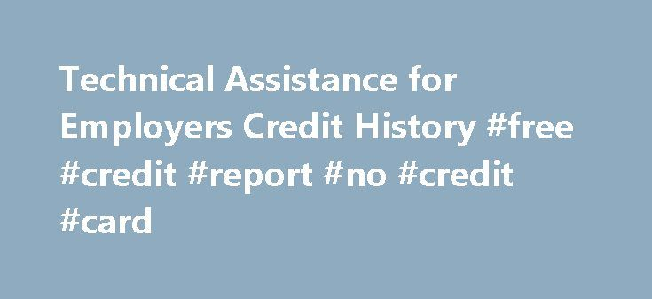 """Technical Assistance for Employers Credit History #free #credit #report #no #credit #card http://remmont.com/technical-assistance-for-employers-credit-history-free-credit-report-no-credit-card/  #credit history check # Credit History Information in Employment Most employers cannot legally obtain or use, for employment purposes, an applicant or employee's credit history information. Q: What does """"credit history"""" mean? A: ORS 659A.320(4). defines """"credit history"""" as any communication of any…"""