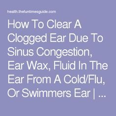 How To Clear A Clogged Ear Due To Sinus Congestion, Ear Wax, Fluid In The Ear From A Cold/Flu, Or Swimmers Ear | The Health Guide