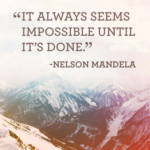 """""""It always seems impossible until its done."""""""