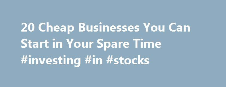 20 Cheap Businesses You Can Start in Your Spare Time #investing #in #stocks http://money.nef2.com/20-cheap-businesses-you-can-start-in-your-spare-time-investing-in-stocks/  #low cost business ideas # 20 Cheap Businesses You Can Start in Your Spare Time If you're thinking of starting up your own business, but don't want to make a huge investment, you're in luck. We've compiled a list of 20 cheap startup business ideas that won't break the bank, and you can work on in your spare time. 1. Sales…