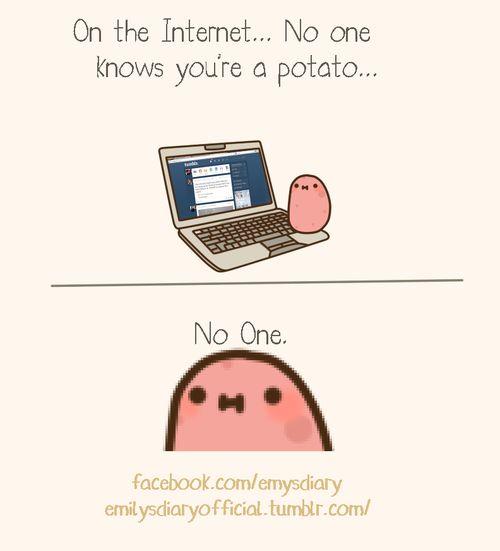 Guise. I guess the secrets out.....I'm a potato....A kawaii potato.....