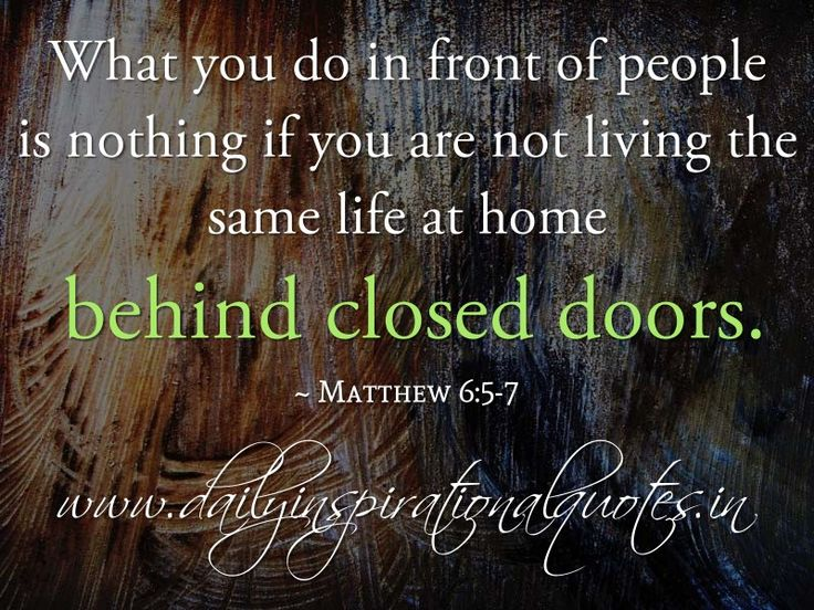 What you do in front of people is nothing if you are not living the same life at home behind closed doors. ~ Matthew 6:5-7