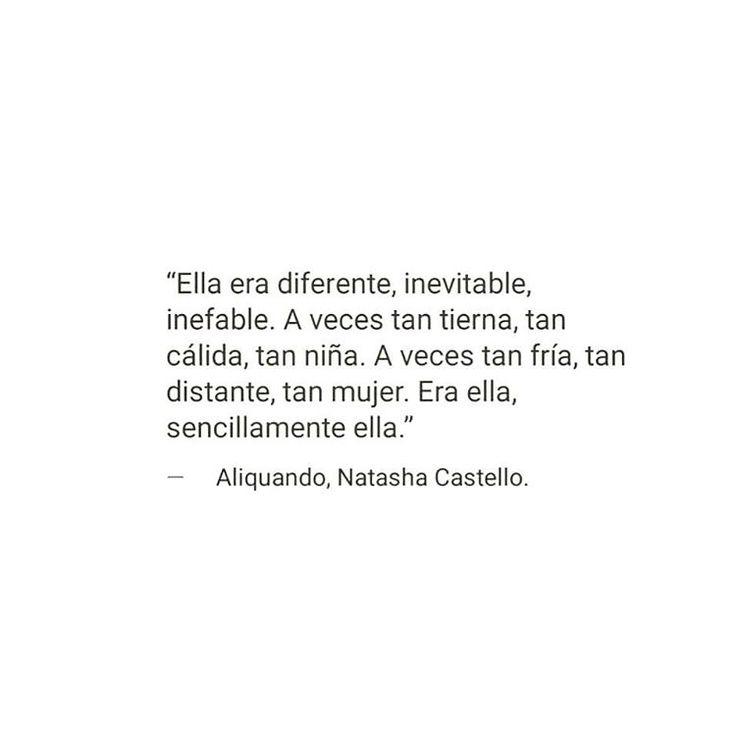 """""""Ella era diferente, inevitable, inefable. A veces tan tierna, tan cálida, tan niña. A veces tan fría , tan  distante, tan mujer. Era ella, sencillamente ella."""" #frases #citas"""