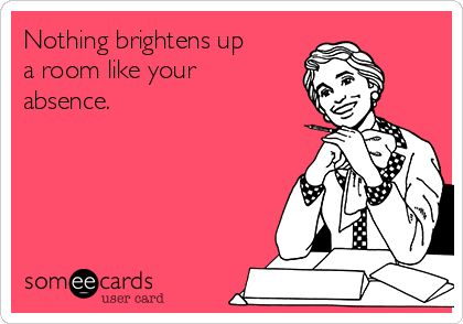 Free, Confession Ecard: Nothing brightens up a room like your absence.