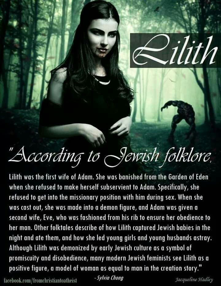 "Lilith is the most notorious demon in Jewish tradition. In some sources, she is conceived of as the original woman, created even before Eve, and she is often presented as a thief of newborn infants. Lilith means""the night,"" and she embodies the emotional and spiritual aspects of darkness: terror, sensuality, and unbridled freedom.The story of Lilith originated in the ancient Near East,where a wilderness spirit known as the ""dark maid"" appears in the Sumerian myth The descent of Inanna"