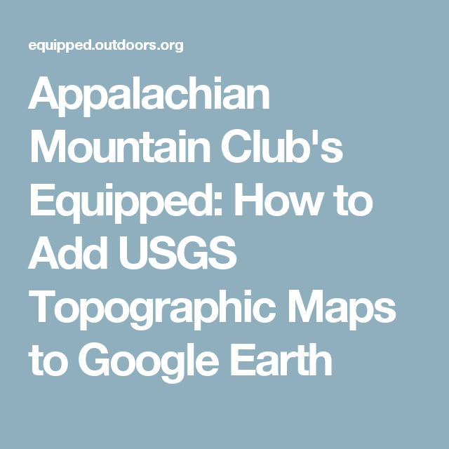 Appalachian Mountain Club's Equipped: How to Add USGS Topographic Maps to Google Earth
