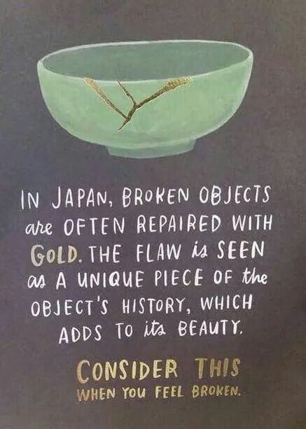In japan broken objects are often repaired with Gold. The flaw is seen as a unique piece of the object's history, which adds to its beauty.