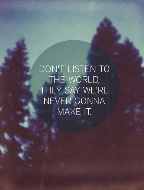 Don't listen to the world. They say we're never gonna make it.