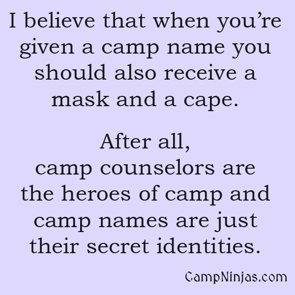 I believe that when you're given a camp name you should also receive a mask and cape. After all, camp counselors are heroes to campers and camp names are just their secret identities.