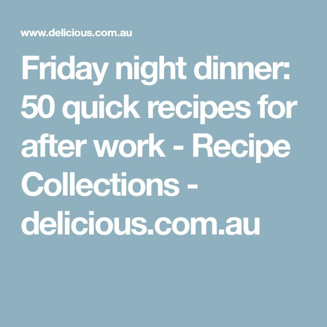 Friday night dinner: 50 quick recipes for after work - Recipe Collections - delicious.com.au