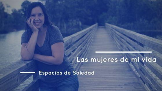 Espacios de Soledad: Las mujeres de mi vida