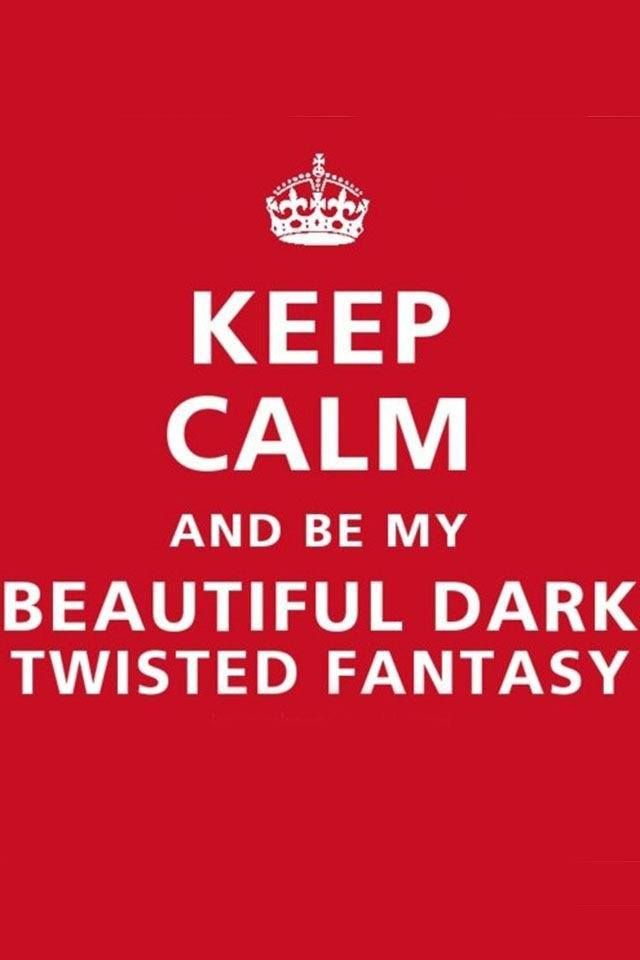 Keep calm and be my beautiful dark twisted fantasy.
