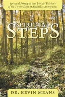 Spiritual Steps: Spiritual Principles and Biblical Doctrine of the Twelve Steps of Alcoholics Anonymous by Dr. Kevin Means.