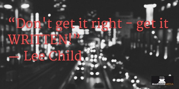 """""""Don't get it right - get it WRITTEN"""" - Lee Child"""