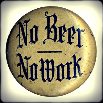 No Beer, No Work    An anti-Prohibition button, protesting the 18th amendment ban on alcohol sales. Prohibition was repealed in December 1933.from Heritage Auctions (HA.com)