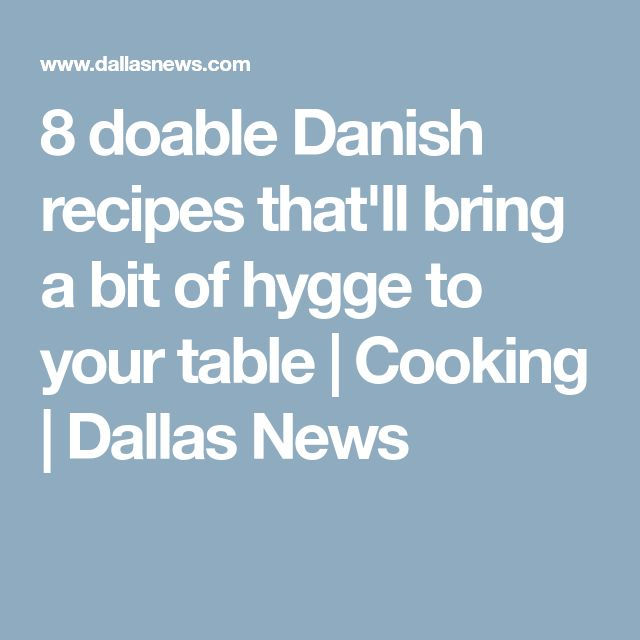 8 doable Danish recipes that'll bring a bit of hygge to your table | Cooking | Dallas News