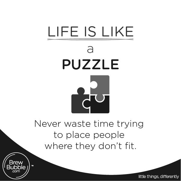Life is Like a puzzle, never waste time trying to place people where they don't fit.