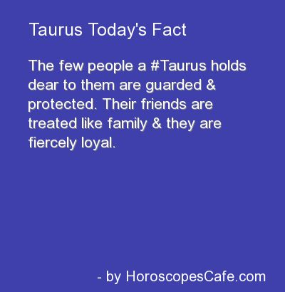 The few people a Taurus holds dear to them are guarded and protected. Their friends are treated like family and they are fiercely loyal