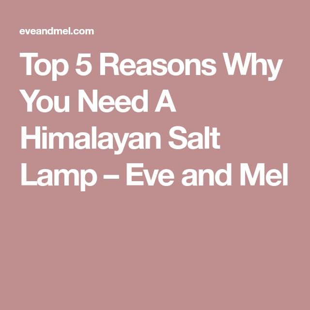 Top 5 Reasons Why You Need A Himalayan Salt Lamp – Eve and Mel