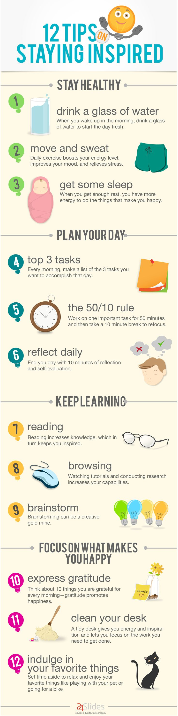 12 tips to stay inspired. Stay healthy by drinking water, moving, and get quality sleep. Plan your day, keep learning, and focus on what makes you hap